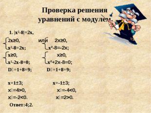 Проверка решения уравнений с модулем. 1. |х²-8|=2х, 2х≥0, или 2х≥0, х²-8=2х;