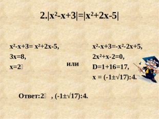 2.|х²-х+3|=|х²+2х-5| или х²-х+3= х²+2х-5, 3х=8, х=2⅔ Ответ:2⅔, (-1±√17):4. х²