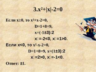 3.х²+|x|-2=0 Если х≥0, то х²+x-2=0, D=1+8=9, х=(-1±3):2 х₁=-20. Е
