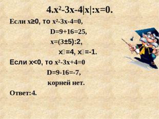 4.x²-3х-4|х|:х=0. Если х≥0, то x²-3х-4=0,  D=9+16=25, х=(3±5):2, х₁=4, х₂=