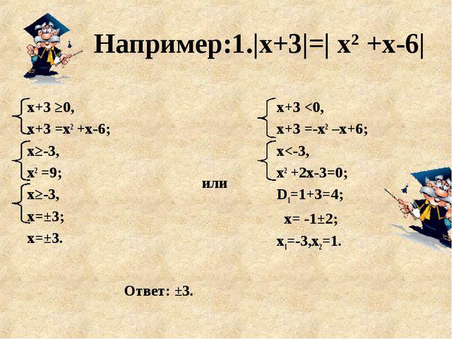 Например:1.|х+3|=| х2 +х-6| или х+3 ≥0, х+3 =х2 +х-6; х≥-3, х2 =9; х≥-3, х=±3...