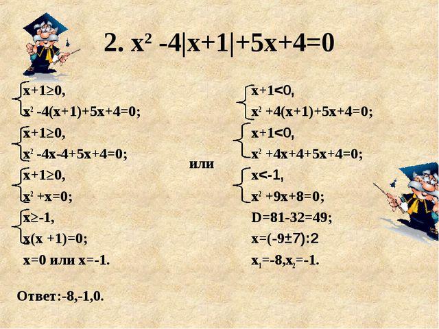 2. х2 -4|х+1|+5х+4=0 Ответ:-8,-1,0. х+1≥0, х2 -4(х+1)+5х+4=0; х+1≥0, х2 -4х-4...