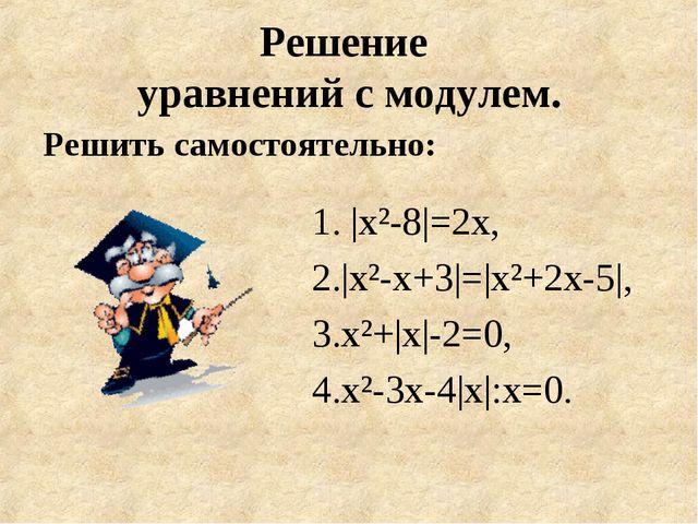 Решение уравнений с модулем. Решить самостоятельно: 1. |х²-8|=2х, 2.|х²-х+3|=...