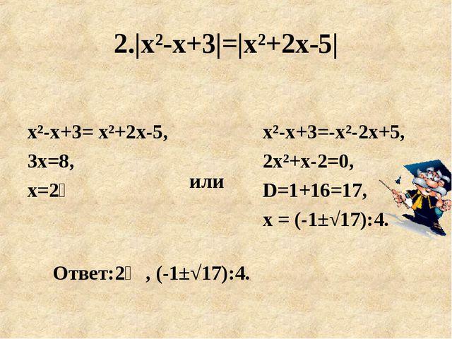 2.|х²-х+3|=|х²+2х-5| или х²-х+3= х²+2х-5, 3х=8, х=2⅔ Ответ:2⅔, (-1±√17):4. х²...