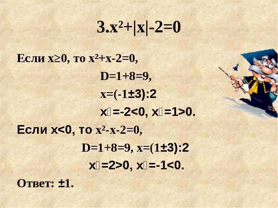 3.х²+|x|-2=0 Если х≥0, то х²+x-2=0, D=1+8=9, х=(-1±3):2 х₁=-20. Е...