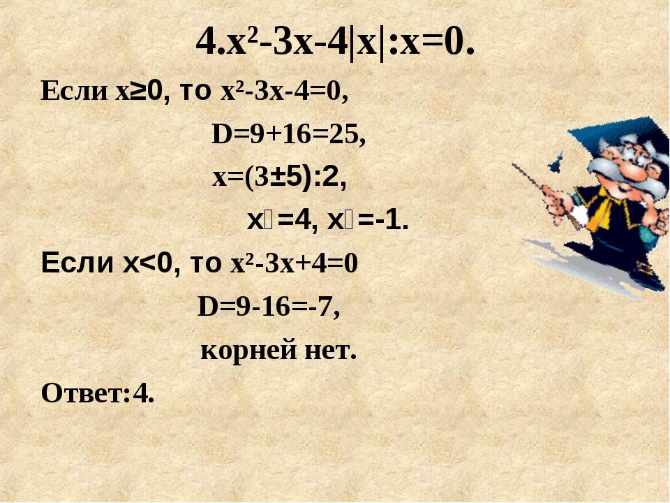 4.x²-3х-4|х|:х=0. Если х≥0, то x²-3х-4=0,  D=9+16=25, х=(3±5):2, х₁=4, х₂=...