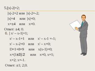 5.||х|-2|=2; |х|-2=2 или |х|-2=-2; |х|=4 или |х|=0; х=±4 или х=0. Ответ: ±