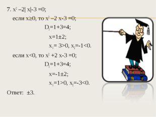 7. х2 –2| х|-3 =0; если х≥0, то х2 –2 х-3 =0; D1=1+3=4; х=1±2; х 1= 3>0, х2=-1
