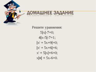 Решите уравнения: 5|х|-7=0; 4|х-5|-7=1; |х2 + 5х+9|=0; |х2 + 5х+6|=6; х2 + 5|