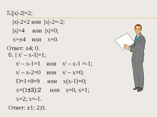 5.||х|-2|=2; |х|-2=2 или |х|-2=-2; |х|=4 или |х|=0; х=±4 или х=0. Ответ: ±...