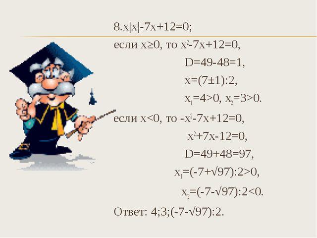 8.х|х|-7х+12=0; если х≥0, то х2-7х+12=0, D=49-48=1, х=(7±1):2, х1=4>0, х2=3>...