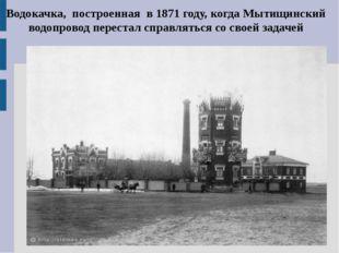 Водокачка, построенная в 1871 году, когда Мытищинский водопровод перестал спр