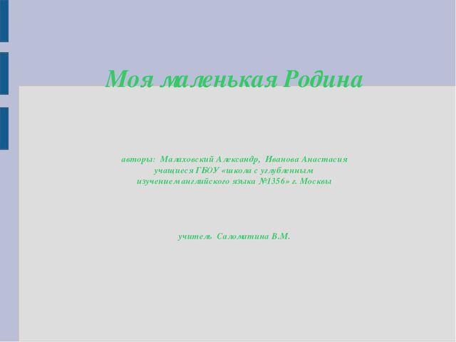 Моя маленькая Родина авторы: Малаховский Александр, Иванова Анастасия учащиес...