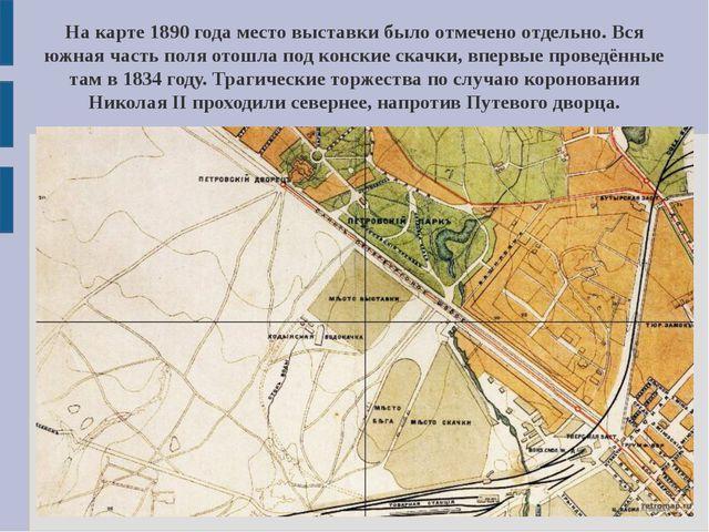 На карте 1890 года место выставки было отмечено отдельно. Вся южная часть пол...