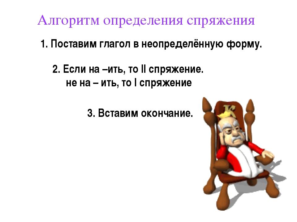 Алгоритм определения спряжения 1. Поставим глагол в неопределённую форму. 3....