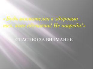 СПАСИБО ЗА ВНИМАНИЕ «Будь внимателен к здоровью тех, кого обучаешь! Не навред