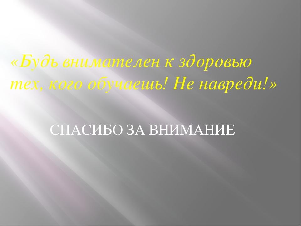 СПАСИБО ЗА ВНИМАНИЕ «Будь внимателен к здоровью тех, кого обучаешь! Не навред...