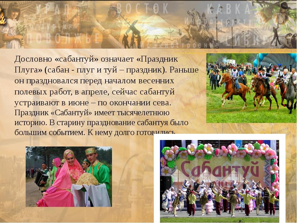 Сабантуй Дословно «сабантуй» означает «Праздник Плуга» (сабан - плуг и туй –...