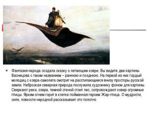 Фантазия народа создала сказку о летающем ковре. Вы видите две картины Васнец