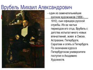 Врубель Михаил Александрович - один из замечательнейших русских художников (1