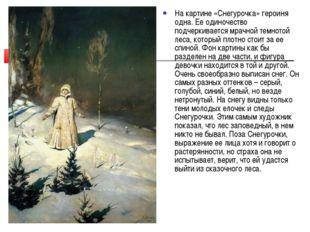 На картине «Снегурочка» героиня одна. Ее одиночество подчеркивается мрачной т