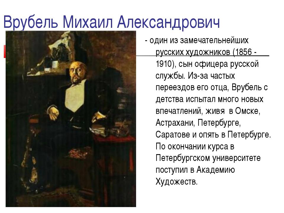 Врубель Михаил Александрович - один из замечательнейших русских художников (1...