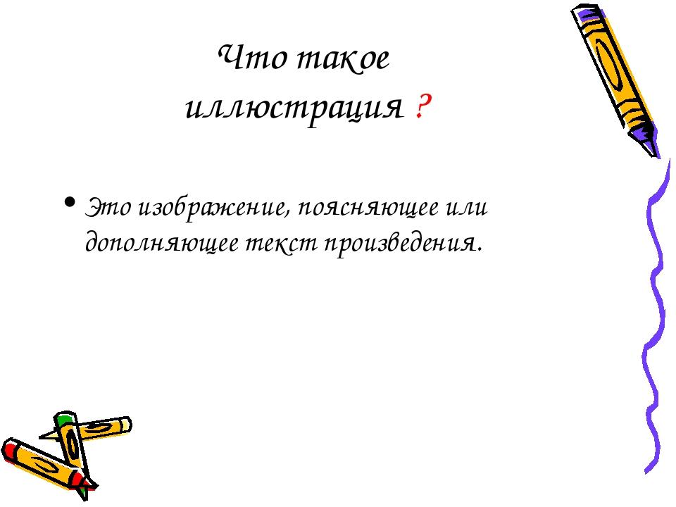 Что такое иллюстрация ? Это изображение, поясняющее или дополняющее текст про...