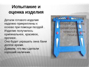 Испытание и оценка изделия Детали готового изделия надежно прикреплены к осно