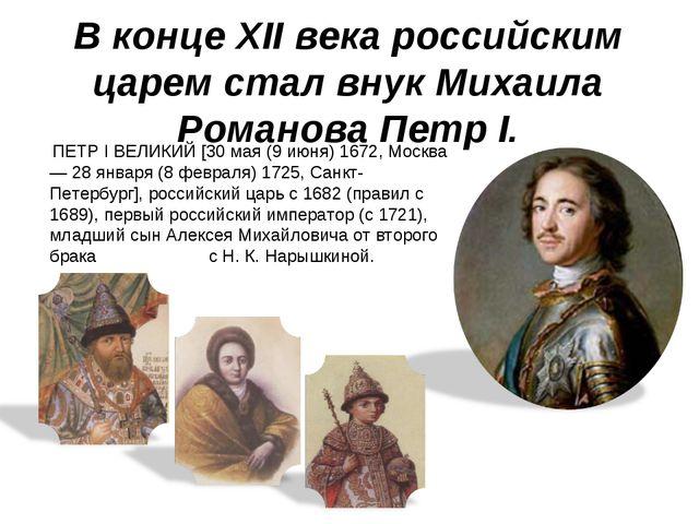 ПЕТР I ВЕЛИКИЙ [30 мая (9 июня) 1672, Москва — 28 января (8 февраля) 1725, Са...