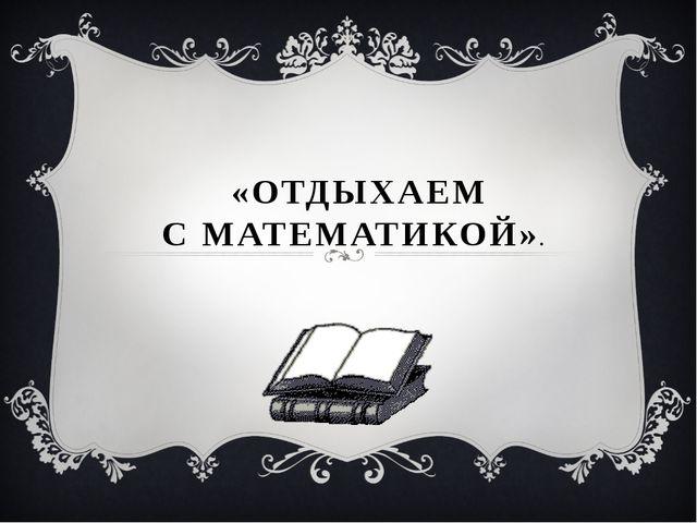 «ОТДЫХАЕМ С МАТЕМАТИКОЙ».