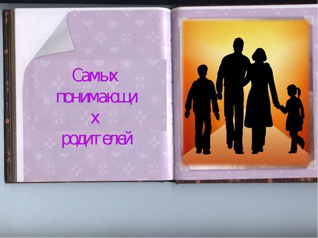 Самых понимающих родителей Самых понимающих родителей