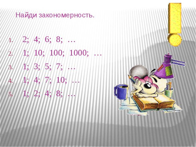 Найди закономерность. 2; 4; 6; 8; … 1; 10; 100; 1000; … 1; 3; 5; 7; … 1; 4;...
