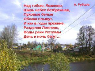 Над тобою, Лежнево, Ширь небес безбрежная, Пуховые белые Облака плывут. И как