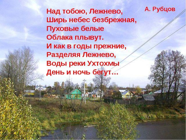 Над тобою, Лежнево, Ширь небес безбрежная, Пуховые белые Облака плывут. И как...