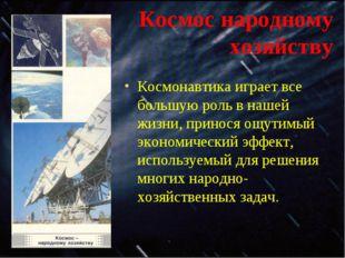 Космос народному хозяйству Космонавтика играет все большую роль в нашей жизни