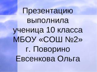 Презентацию выполнила ученица 10 класса МБОУ «СОШ №2» г. Поворино Евсенкова О