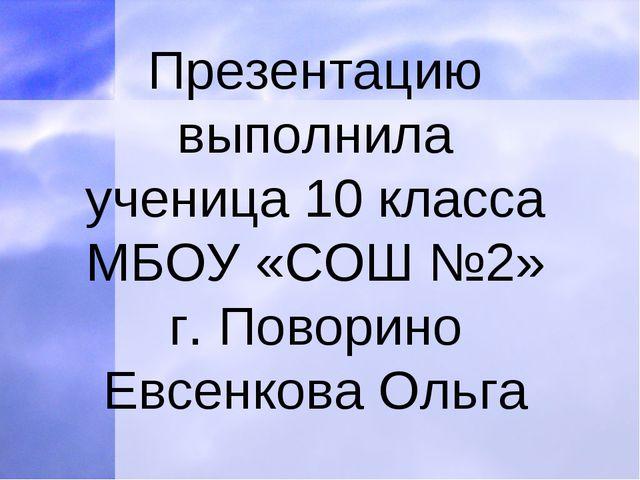 Презентацию выполнила ученица 10 класса МБОУ «СОШ №2» г. Поворино Евсенкова О...