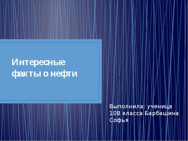 Интересные факты о нефти Выполнила: ученица 10В класса Барбашина Софья
