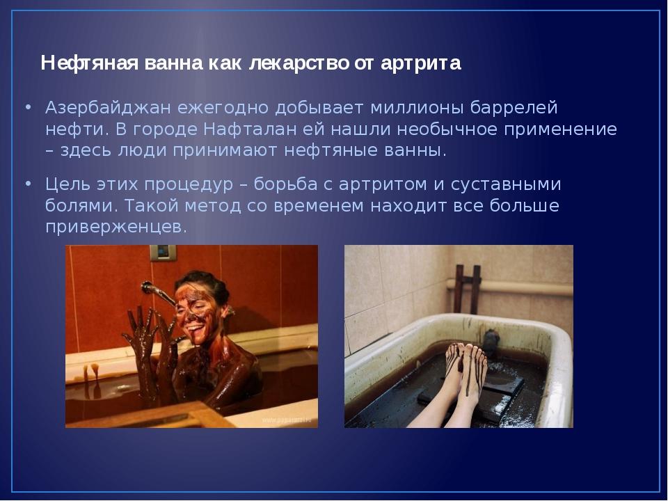 Нефтяная ванна как лекарство от артрита Азербайджан ежегодно добывает миллион...