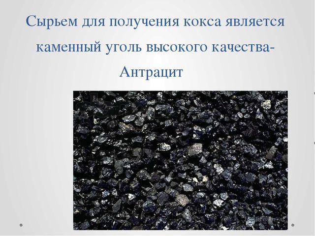 Сырьем для получения кокса является каменный уголь высокого качества-Антрацит