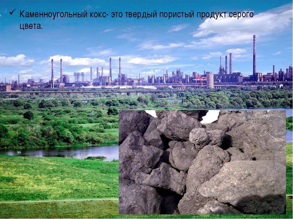 Каменноугольный кокс- это твердый пористый продукт серого цвета.