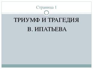 Страница 1 ТРИУМФ И ТРАГЕДИЯ В. ИПАТЬЕВА