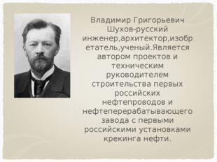 Владимир Григорьевич Шухов-русский инженер,архитектор,изобретатель,ученый.Явл