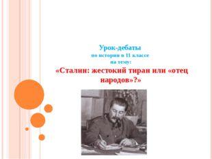 Урок-дебаты по истории в 11 классе на тему: «Сталин: жестокий тиран или «отец