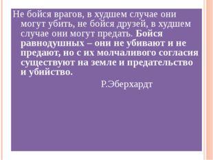 Не бойся врагов, в худшем случае они могут убить, не бойся друзей, в худшем с