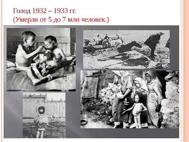 Голод 1932 – 1933 гг. (Умерли от 5 до 7 млн человек.)