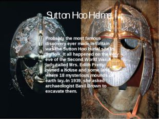 Sutton Hoo Helmet Probably the most famous discovery ever made in Britain was