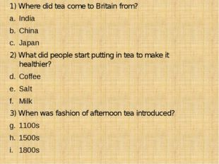 1) Where did tea come to Britain from? India China Japan 2) What did people s