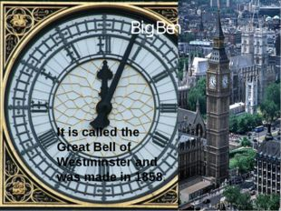 Big Ben It is called the Great Bell of Westminster and was made in 1858.