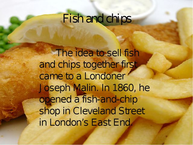 Fish and chips The idea to sell fish and chips together first came to a Londo...